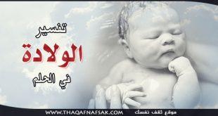 صورة حلمت اني ولدت ولد وانا لست حامل , تفسير الولادة في الاحلام
